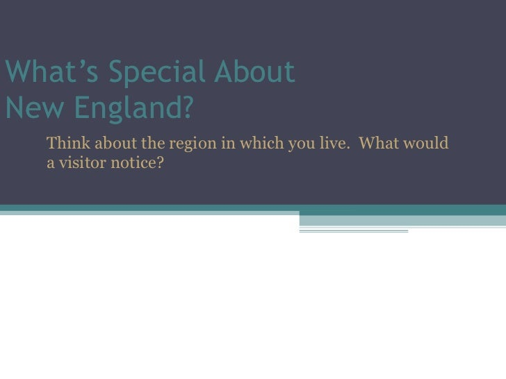 What's Special About  New England? Think about the region in which you live.  What would a visitor notice?
