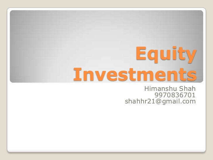 Equity Investments<br />HimanshuShah<br />9970836701<br />shahhr21@gmail.com<br />