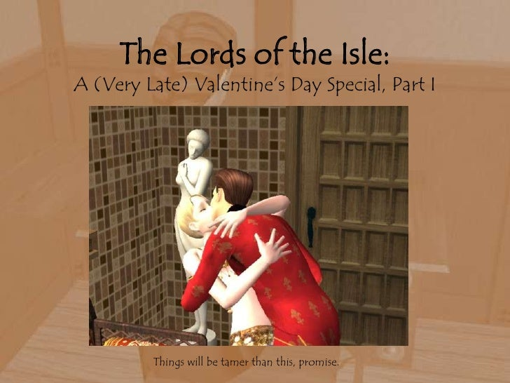 The Lords of the Isle:A (Very Late) Valentine's Day Special, Part I<br />Things will be tamer than this, promise.<br />