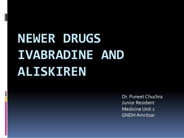 NEWER DRUGS IVABRADINE AND ALISKIREN Dr. Puneet Chuchra Junior Resident Medicine Unit 1 GNDH Amritsar