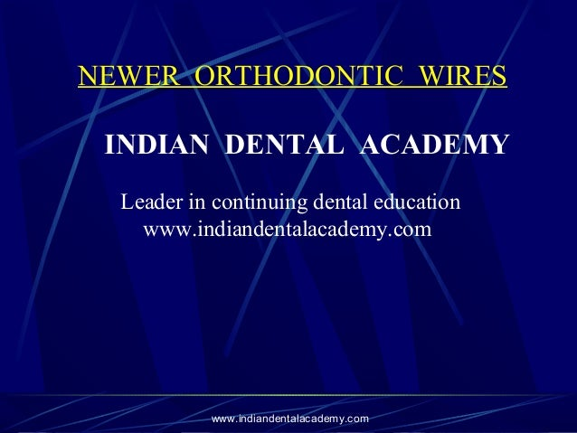 NEWER ORTHODONTIC WIRES INDIAN DENTAL ACADEMY Leader in continuing dental education www.indiandentalacademy.com  www.india...