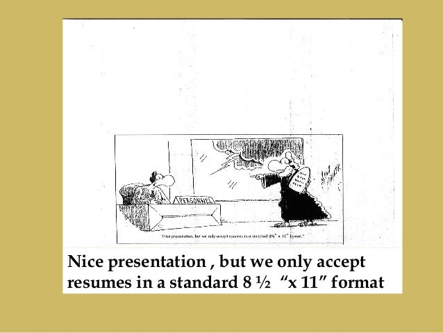 "Nice presentation , but we only accept resumes in a standard 8 ½ ""x 11"" format"