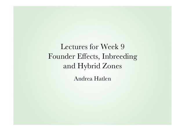 Lectures for Week 9 Founder Effects, Inbreeding and Hybrid Zones Andrea Hatlen