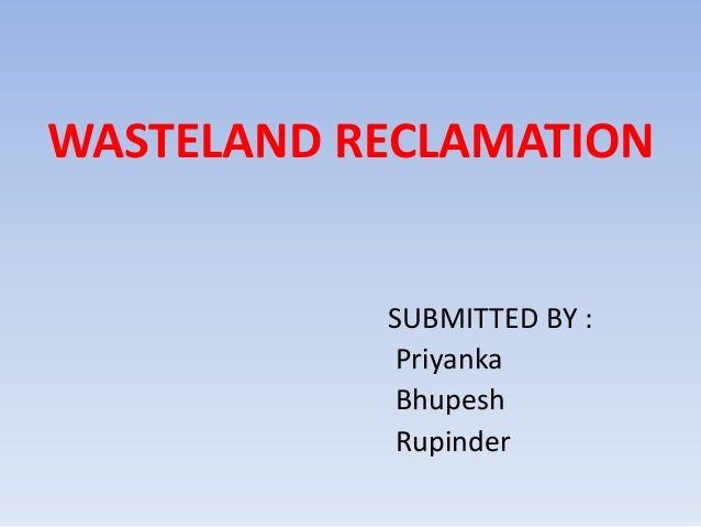 WASTELAND RECLAMATION SUBMITTED BY : Priyanka Bhupesh Rupinder