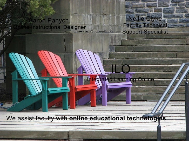 Aaron Panych  Online Instructional Designer  Nellie Clyke Faculty Technical Support Specialist  ILO Integrated Learni...