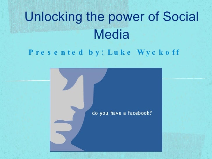 Unlocking the power of Social Media <ul><li>Presented by: Luke Wyckoff  </li></ul>