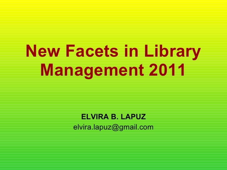 New Facets in Library Management 2011 ELVIRA B. LAPUZ [email_address]