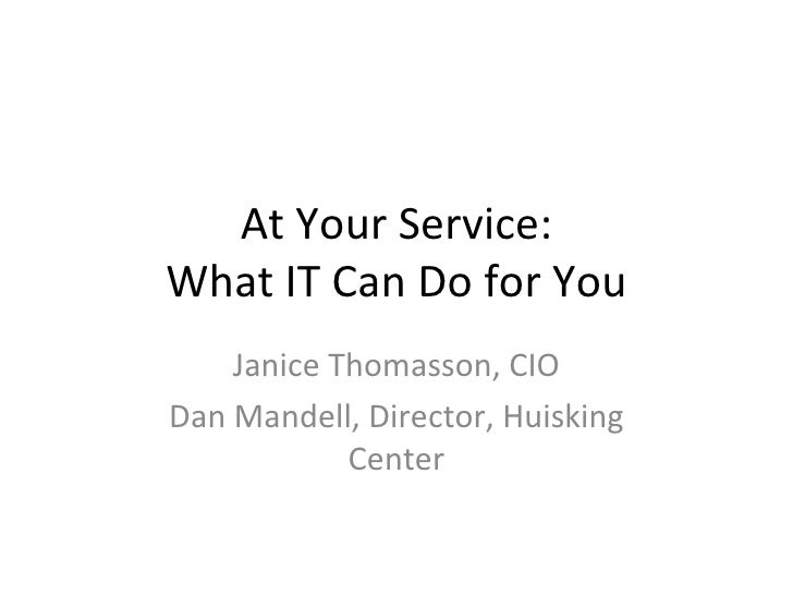 At Your Service: What IT Can Do for You Janice Thomasson, CIO Dan Mandell, Director, Huisking Center