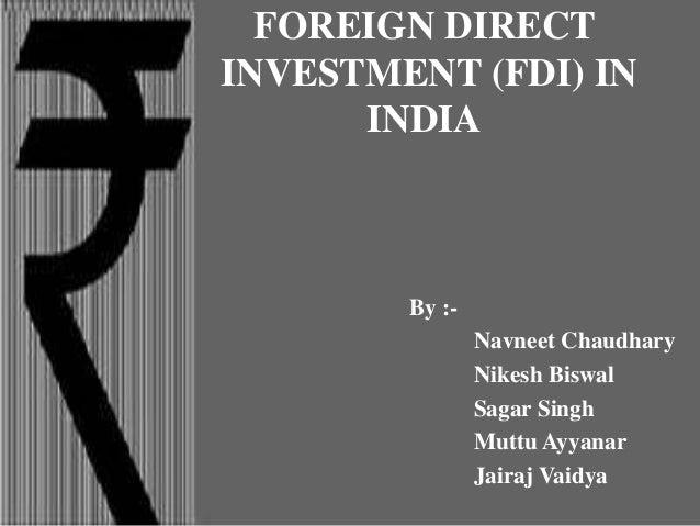 FOREIGN DIRECT INVESTMENT (FDI) IN INDIA By :- Navneet Chaudhary Nikesh Biswal Sagar Singh Muttu Ayyanar Jairaj Vaidya