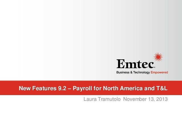 New Features 9.2 – Payroll for North America and T&L Laura Tramutolo November 13, 2013