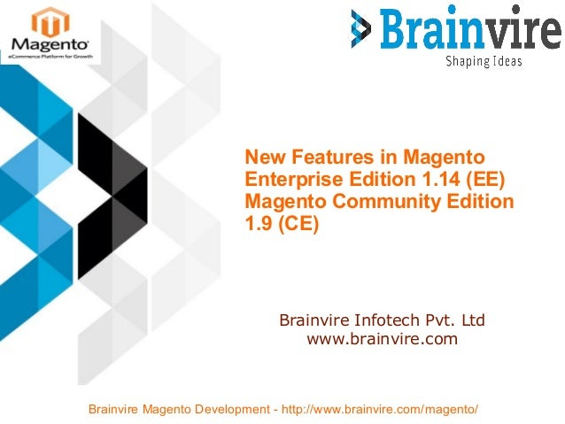 New Features in Magento Enterprise Edition 1.14 (EE) Magento Community Edition 1.9 (CE) Brainvire Infotech Pvt. Ltd www.br...
