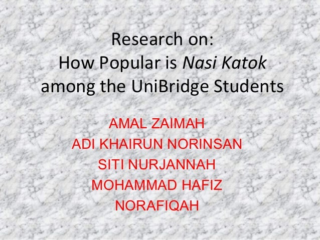 Research on: How Popular is Nasi Katok among the UniBridge Students AMAL ZAIMAH ADI KHAIRUN NORINSAN SITI NURJANNAH MOHAMM...