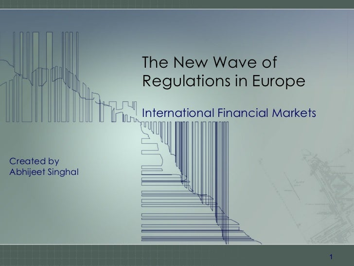 The New Wave of Regulations in Europe International Financial Markets Created by Abhijeet Singhal