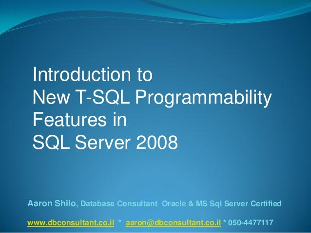 Introduction toNew T-SQL ProgrammabilityFeatures inSQL Server 2008Aaron Shilo, Database Consultant Oracle & MS Sql Server ...
