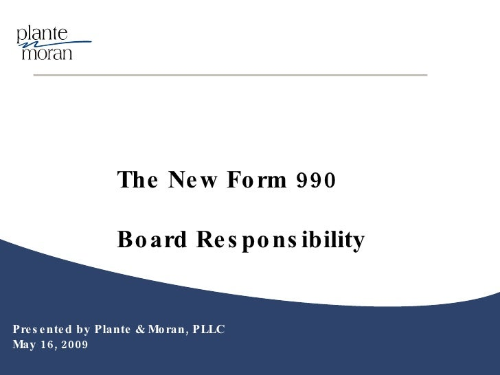 Presented by Plante & Moran, PLLC May 16, 2009 The New Form 990  Board Responsibility
