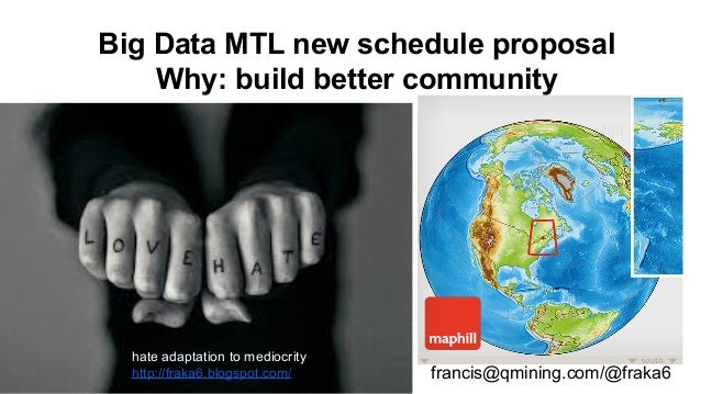 Big Data MTL new schedule proposal Why: build better community francis@qmining.com/@fraka6 hate adaptation to mediocrity h...