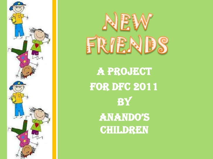 NEW FRIENDS<br />A project <br />for DFC 2011<br />by <br />Anando's children<br />