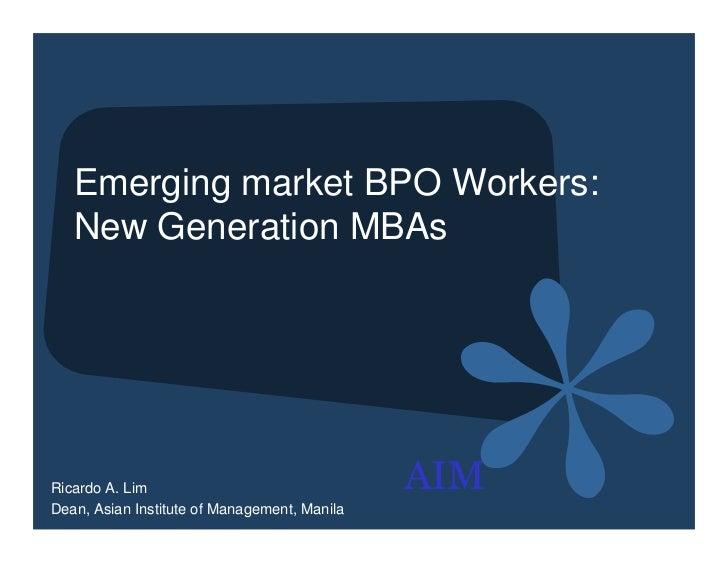 Emerging market BPO Workers:   New Generation MBAsRicardo A. Lim                                AIMDean, Asian Institute o...
