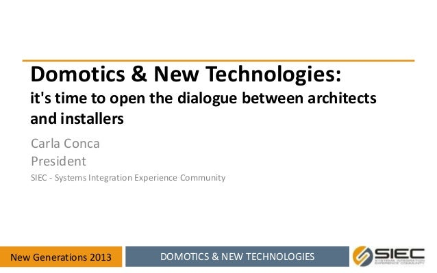 Domotics & New Technologies: it's time to open the dialogue between architects and installers Carla Conca President SIEC -...