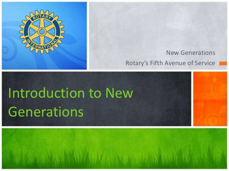 <ul><li>New Generations </li></ul><ul><li>Rotary's Fifth Avenue of Service </li></ul>Introduction to New Generations