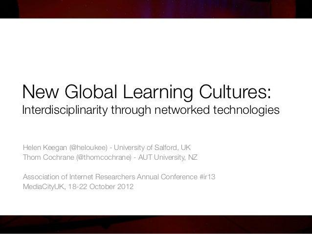 New Global Learning Cultures:!Interdisciplinarity through networked technologiesHelen Keegan (@heloukee) - University of S...