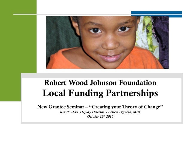 "Robert Wood Johnson Foundation Local Funding Partnerships New Grantee Seminar – ""Creating your Theory of Change"" RWJF –LFP..."