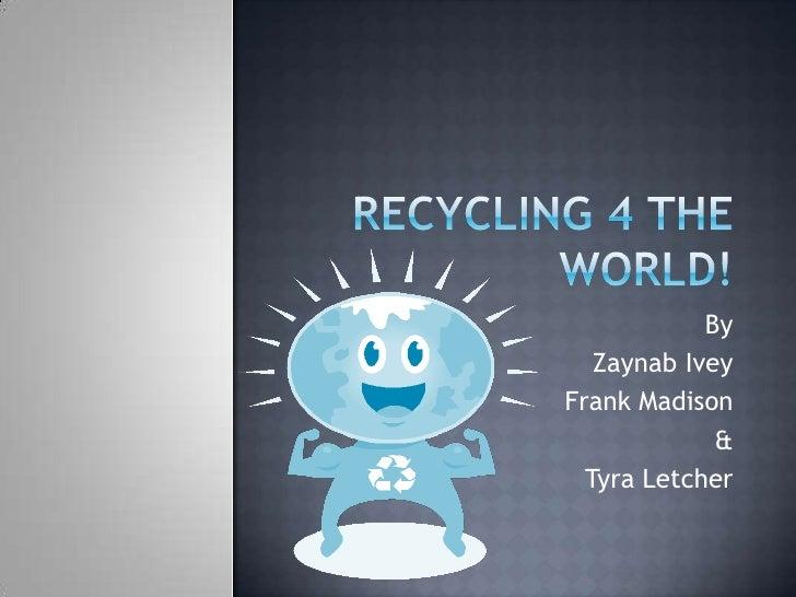 RECYCLING 4 THE WORLD!<br />By<br />Zaynab Ivey<br />Frank Madison<br />&<br />Tyra Letcher<br />