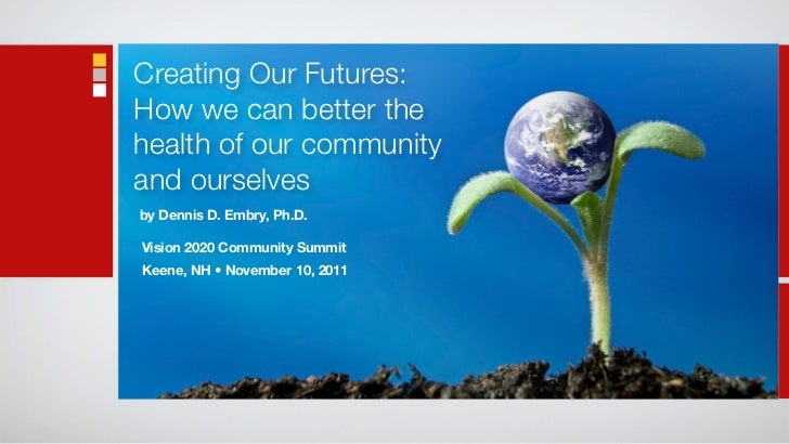 Creating Our Futures:How we can better thehealth of our communityand ourselvesby Dennis D. Embry, Ph.D.Vision 2020 Communi...
