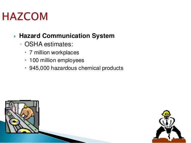  Hazard Communication System ◦ OSHA estimates:  7 million workplaces  100 million employees  945,000 hazardous chemica...