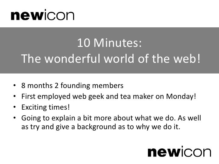 10 Minutes: The wonderful world of the web!<br />8 months 2 founding members<br />First employed web geek and tea maker on...