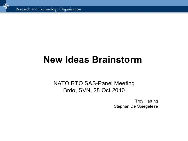 New Ideas Brainstorm  NATO RTO SAS-Panel Meeting Brdo, SVN, 28 Oct 2010 Troy Harting Stephan De Spiegeleire