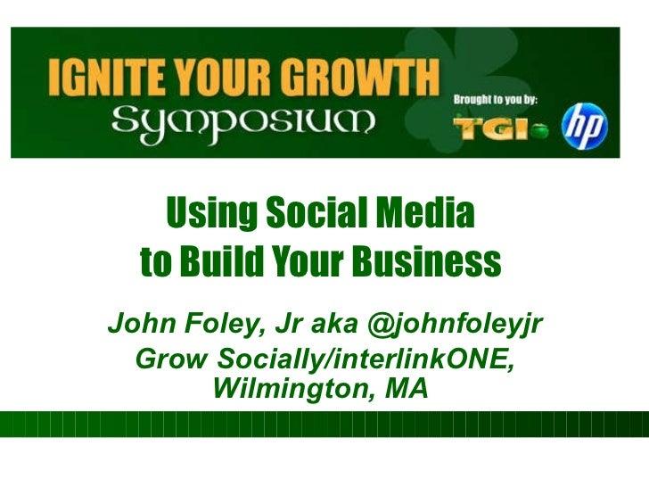 Using Social Media  to Build Your Business  John Foley, Jr aka @johnfoleyjr Grow Socially/interlinkONE, Wilmington, MA