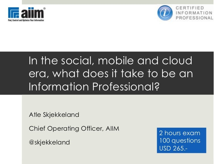 In the social, mobile and cloudera, what does it take to be anInformation Professional?Atle SkjekkelandChief Operating Off...