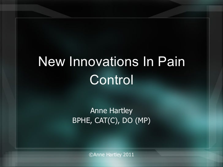 New Innovations In Pain Control Anne Hartley BPHE, CAT(C), DO (MP) ©Anne Hartley 2011