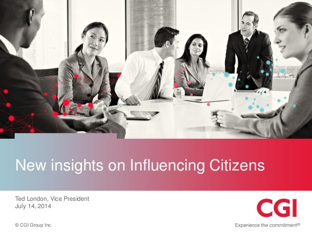 © CGI Group Inc. New insights on Influencing Citizens Ted London, Vice President July 14, 2014