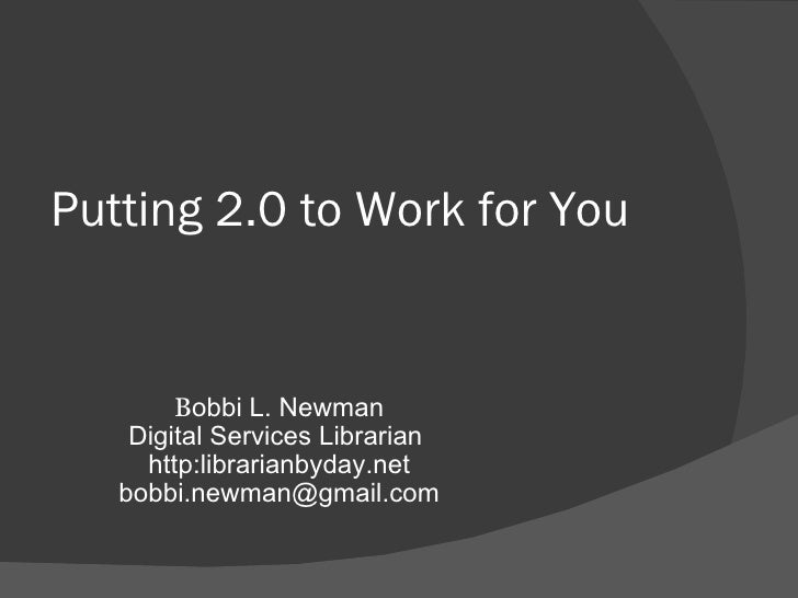 Putting 2.0 to Work for You  B obbi L. Newman Digital Services Librarian  http:librarianbyday.net [email_address]