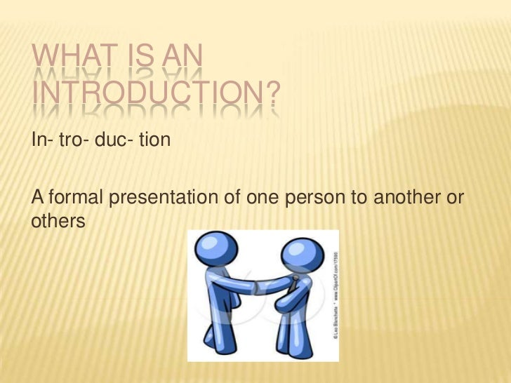 WHAT IS AN INTRODUCTION?<br />In- tro- duc- tion<br />A formal presentation of one person to another or others<br />