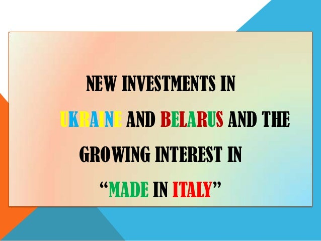 "NEW INVESTMENTS INUKRAINE AND BELARUS AND THE  GROWING INTEREST IN    ""MADE IN ITALY"""