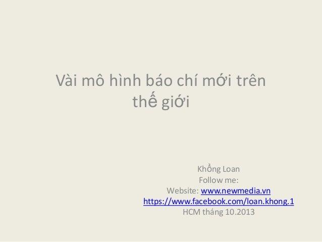 Vài mô hình báo chí mới trên thế giới Khổng Loan Follow me: Website: www.newmedia.vn https://www.facebook.com/loan.khong.1...