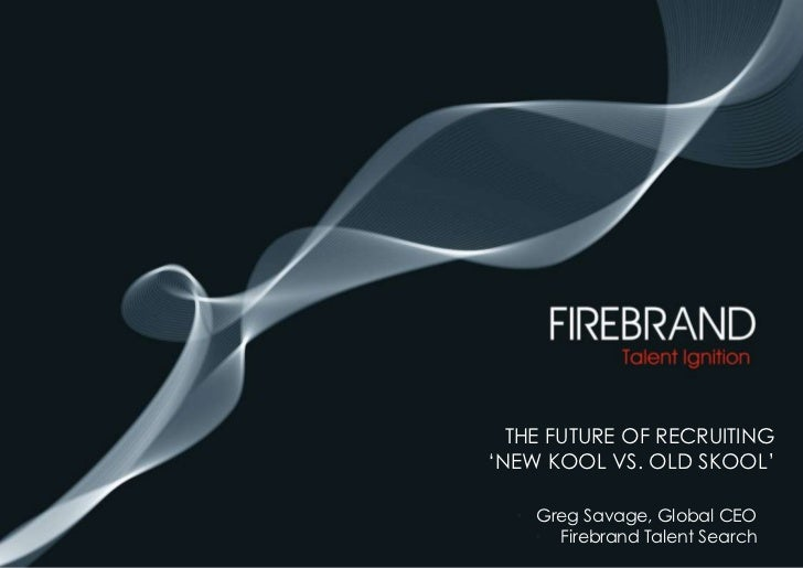 The future of Recruiting'New kool vs. old skool'<br />Greg Savage, Global CEO <br /> Firebrand Talent Search<br />