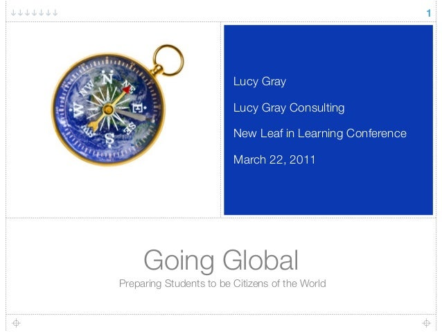Going Global Preparing Students to be Citizens of the World Lucy Gray Lucy Gray Consulting New Leaf in Learning Conference...
