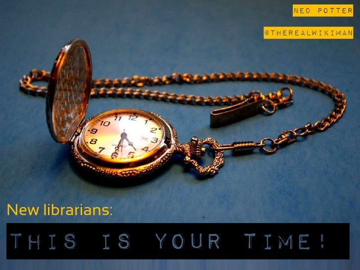 Ned Potter                   @theREALwikimanNew librarians:…This is your Time!