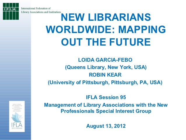 NEW LIBRARIANSWORLDWIDE: MAPPING  OUT THE FUTURE              LOIDA GARCIA-FEBO        (Queens Library, New York, USA)    ...