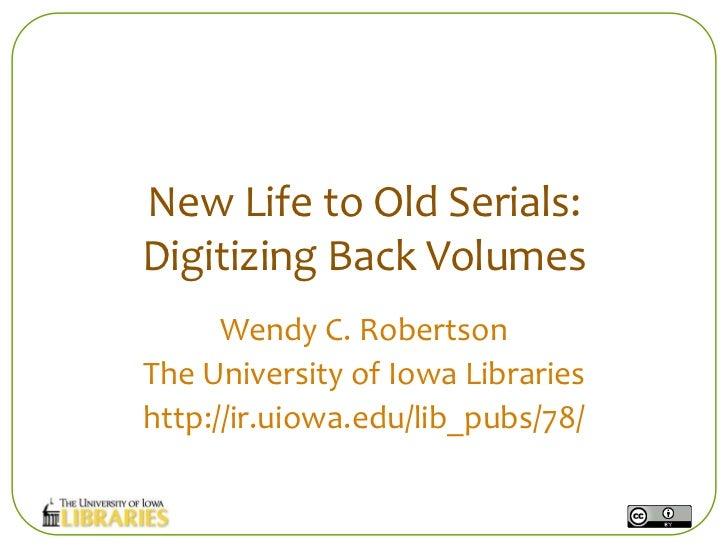 New Life to Old Serials:Digitizing Back Volumes      Wendy C. RobertsonThe University of Iowa Librarieshttp://ir.uiowa.edu...
