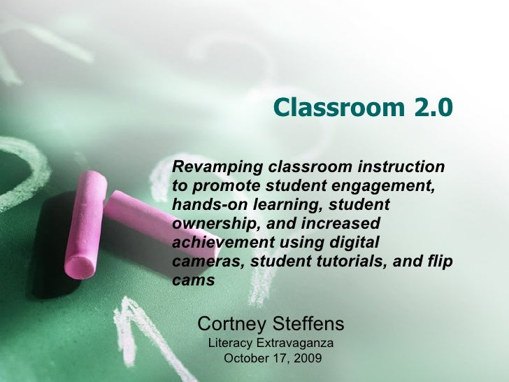 Classroom 2.0 Revamping classroom instruction to promote   student engagement, hands-on learning, student ownership, and i...