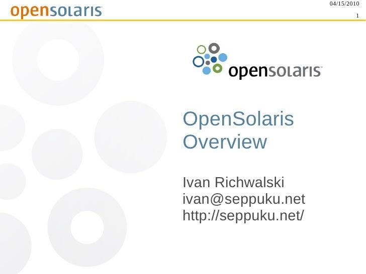 04/15/2010                               1     OpenSolaris Overview Ivan Richwalski ivan@seppuku.net http://seppuku.net/