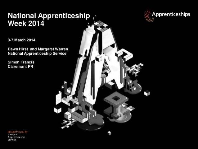 National Apprenticeship Week 2014 3-7 March 2014 Dawn Hirst and Margaret Warren National Apprenticeship Service Simon Fran...