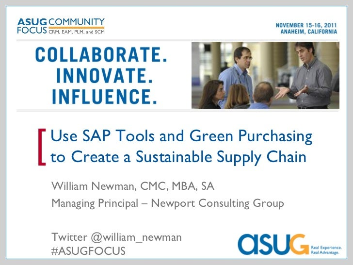 Use SAP Tools and Green Purchasing[   to Create a Sustainable Supply Chain    William Newman, CMC, MBA, SA    Managing Pri...