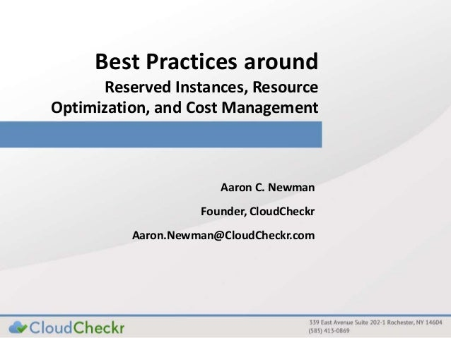 Best Practices around Reserved Instances, Resource Optimization, and Cost Management Aaron C. Newman Founder, CloudCheckr ...