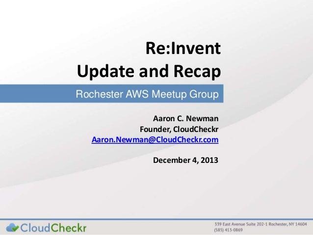 Re:Invent Update and Recap Rochester AWS Meetup Group Aaron C. Newman Founder, CloudCheckr Aaron.Newman@CloudCheckr.com De...